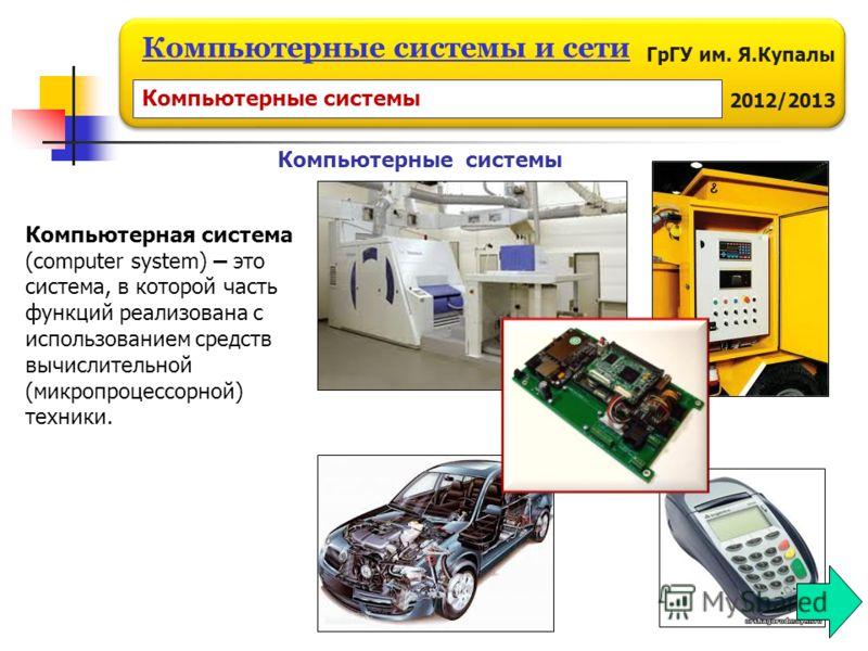 ГрГУ им. Я.Купалы 2012/2013 Компьютерные системы и сети Компьютерные системы Компьютерная система (computer system) – это система, в которой часть функций реализована с использованием средств вычислительной (микропроцессорной) техники. Компьютерные с