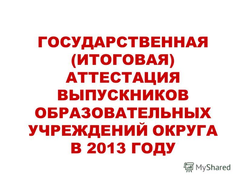 ГОСУДАРСТВЕННАЯ (ИТОГОВАЯ) АТТЕСТАЦИЯ ВЫПУСКНИКОВ ОБРАЗОВАТЕЛЬНЫХ УЧРЕЖДЕНИЙ ОКРУГА В 2013 ГОДУ