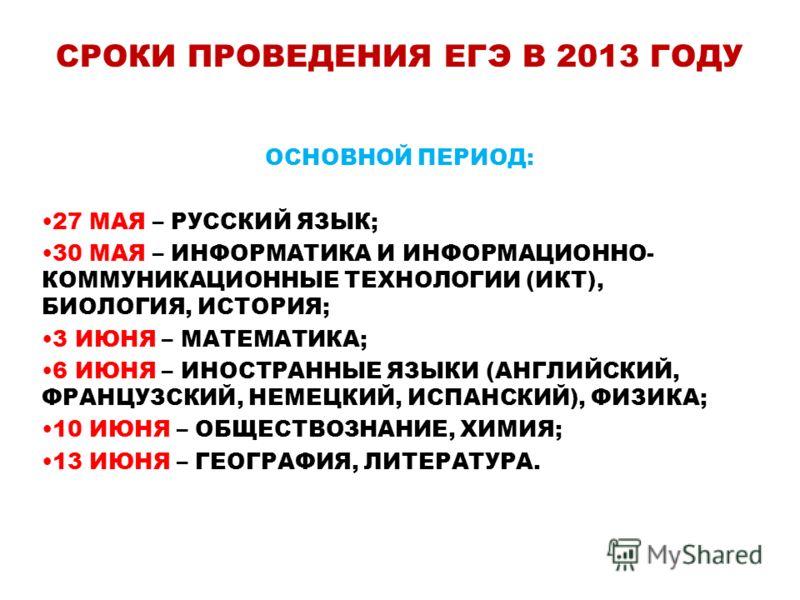 СРОКИ ПРОВЕДЕНИЯ ЕГЭ В 2013 ГОДУ ОСНОВНОЙ ПЕРИОД: 27 МАЯ – РУССКИЙ ЯЗЫК; 30 МАЯ – ИНФОРМАТИКА И ИНФОРМАЦИОННО- КОММУНИКАЦИОННЫЕ ТЕХНОЛОГИИ (ИКТ), БИОЛОГИЯ, ИСТОРИЯ; 3 ИЮНЯ – МАТЕМАТИКА; 6 ИЮНЯ – ИНОСТРАННЫЕ ЯЗЫКИ (АНГЛИЙСКИЙ, ФРАНЦУЗСКИЙ, НЕМЕЦКИЙ, И