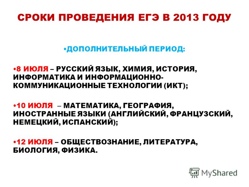 СРОКИ ПРОВЕДЕНИЯ ЕГЭ В 2013 ГОДУ ДОПОЛНИТЕЛЬНЫЙ ПЕРИОД: 8 ИЮЛЯ – РУССКИЙ ЯЗЫК, ХИМИЯ, ИСТОРИЯ, ИНФОРМАТИКА И ИНФОРМАЦИОННО- КОММУНИКАЦИОННЫЕ ТЕХНОЛОГИИ (ИКТ); 10 ИЮЛЯ – МАТЕМАТИКА, ГЕОГРАФИЯ, ИНОСТРАННЫЕ ЯЗЫКИ (АНГЛИЙСКИЙ, ФРАНЦУЗСКИЙ, НЕМЕЦКИЙ, ИСПА
