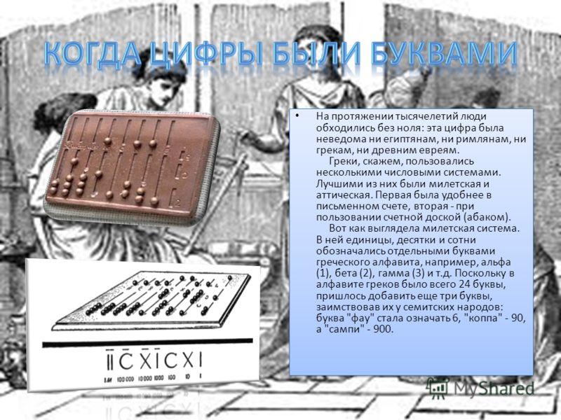 На протяжении тысячелетий люди обходились без ноля: эта цифра была неведома ни египтянам, ни римлянам, ни грекам, ни древним евреям. Греки, скажем, пользовались несколькими числовыми системами. Лучшими из них были милетская и аттическая. Первая была