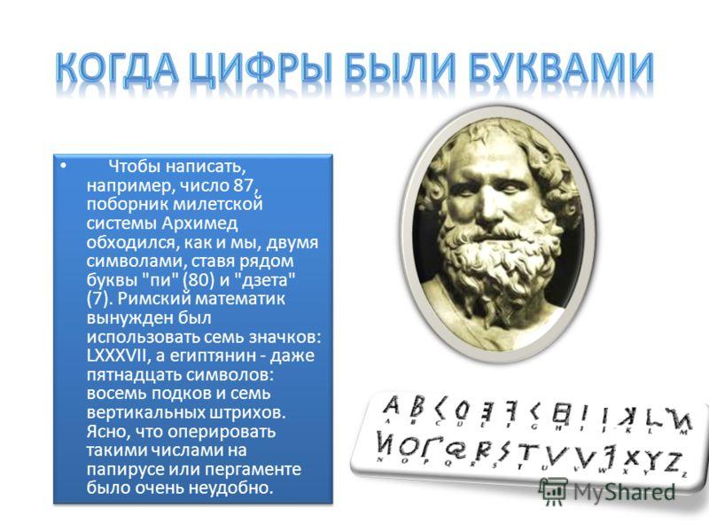 Чтобы написать, например, число 87, поборник милетской системы Архимед обходился, как и мы, двумя символами, ставя рядом буквы