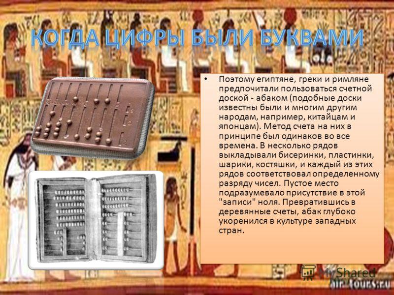 Поэтому египтяне, греки и римляне предпочитали пользоваться счетной доской - абаком (подобные доски известны были и многим другим народам, например, китайцам и японцам). Метод счета на них в принципе был одинаков во все времена. В несколько рядов вык
