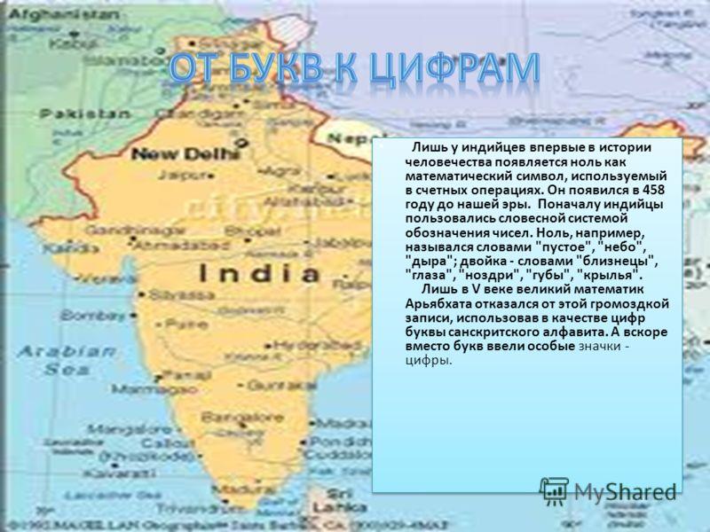 Лишь у индийцев впервые в истории человечества появляется ноль как математический символ, используемый в счетных операциях. Он появился в 458 году до нашей эры. Поначалу индийцы пользовались словесной системой обозначения чисел. Ноль, например, назыв