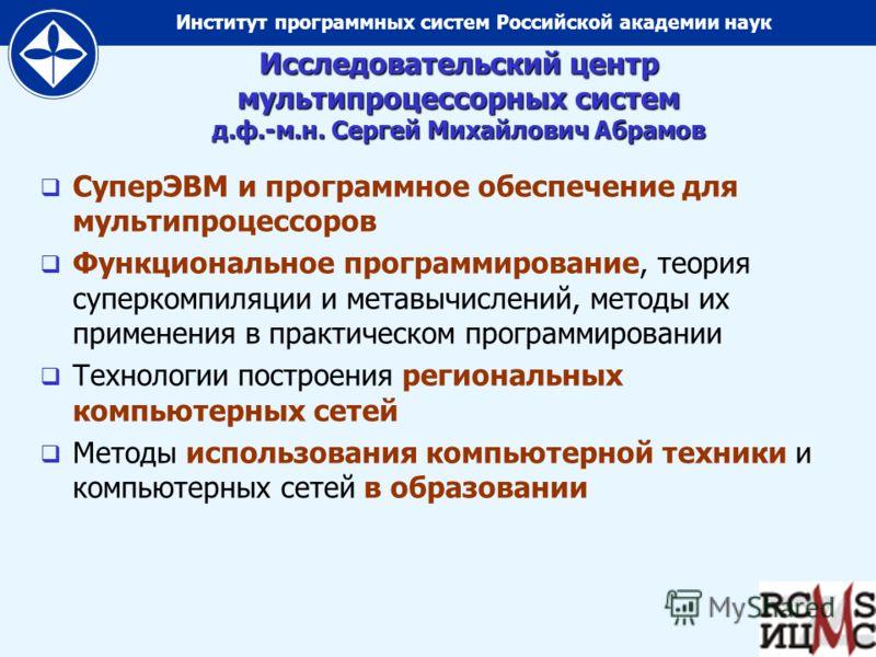 Институт программных систем Российской академии наук Исследовательский центр мультипроцессорных систем д.ф.-м.н. Сергей Михайлович Абрамов СуперЭВМ и программное обеспечение для мультипроцессоров Функциональное программирование, теория суперкомпиляци