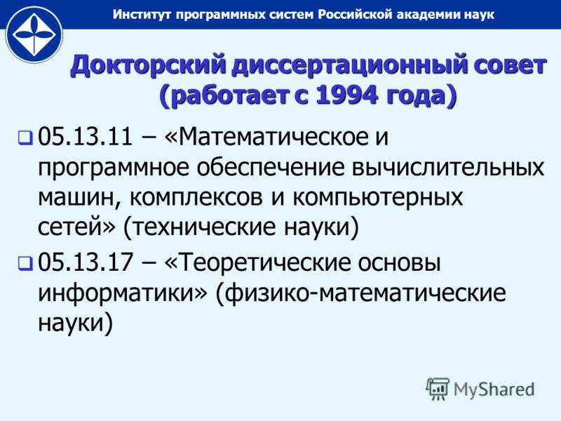 Институт программных систем Российской академии наук Докторский диссертационный совет (работает с 1994 года) 05.13.11 – «Математическое и программное обеспечение вычислительных машин, комплексов и компьютерных сетей» (технические науки) 05.13.17 – «Т
