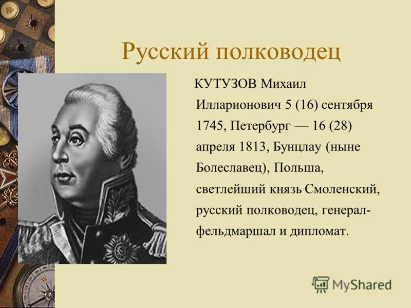Русский полководец КУТУЗОВ Михаил Илларионович 5 (16) сентября 1745, Петербург 16 (28) апреля 1813, Бунцлау (ныне Болеславец), Польша, светлейший князь Смоленский, русский полководец, генерал- фельдмаршал и дипломат.