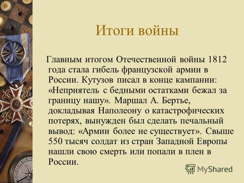 Итоги войны Главным итогом Отечественной войны 1812 года стала гибель французской армии в России. Кутузов писал в конце кампании: «Неприятель с бедными остатками бежал за границу нашу». Маршал А. Бертье, докладывая Наполеону о катастрофических потеря