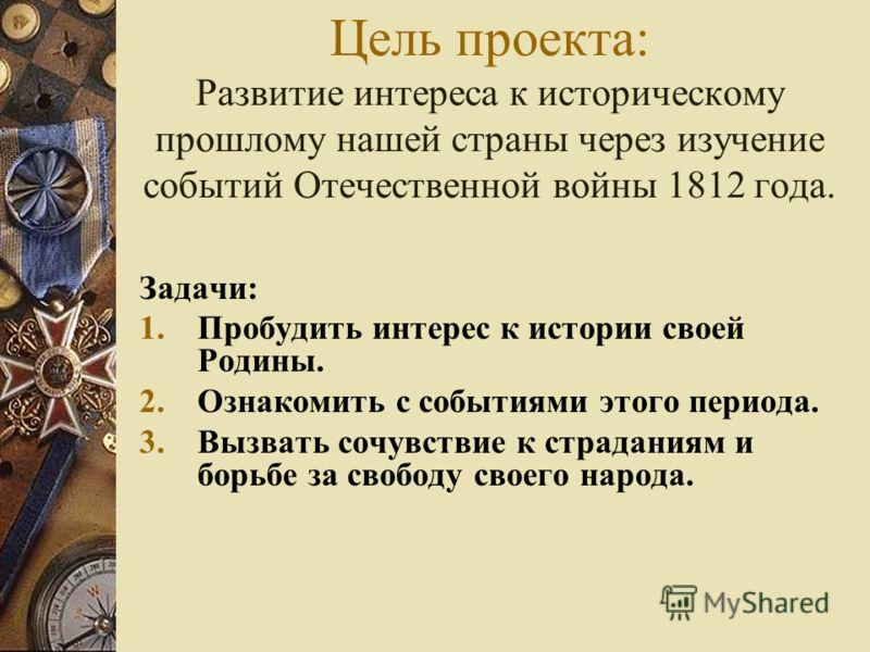 Цель проекта: Развитие интереса к историческому прошлому нашей страны через изучение событий Отечественной войны 1812 года. Задачи: 1.Пробудить интерес к истории своей Родины. 2.Ознакомить с событиями этого периода. 3.Вызвать сочувствие к страданиям