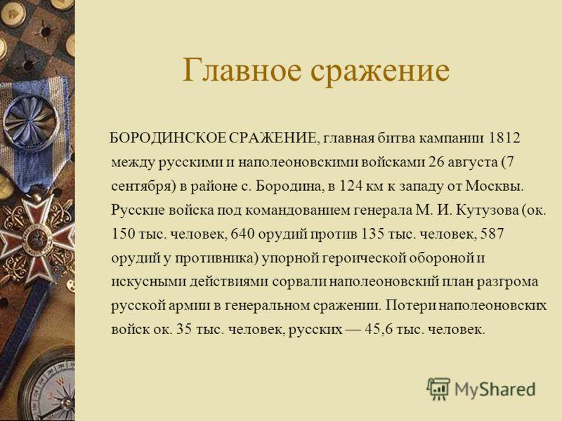 Главное сражение БОРОДИНСКОЕ СРАЖЕНИЕ, главная битва кампании 1812 между русскими и наполеоновскими войсками 26 августа (7 сентября) в районе с. Бородина, в 124 км к западу от Москвы. Русские войска под командованием генерала М. И. Кутузова (ок. 150