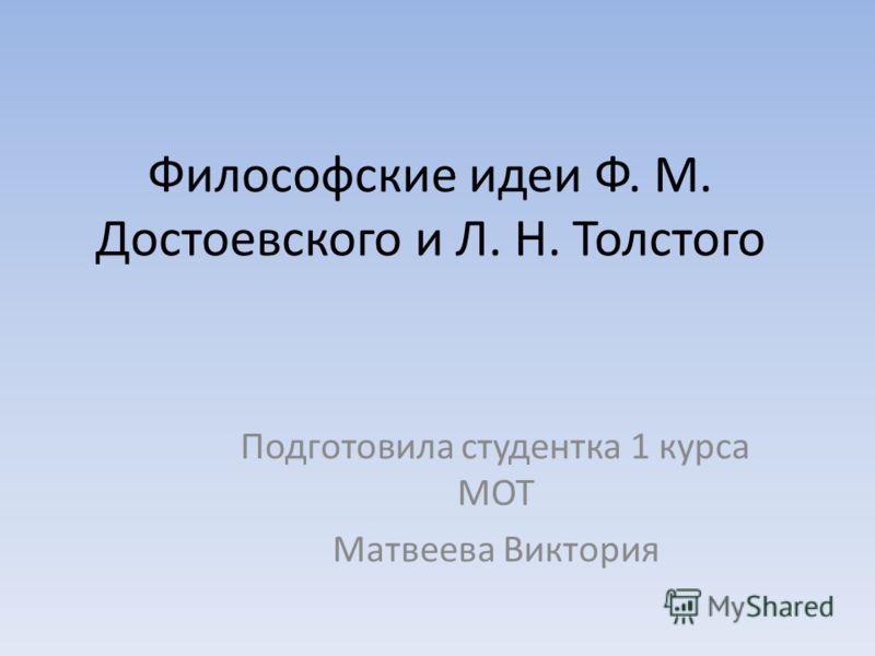 Философские идеи Ф. М. Достоевского и Л. Н. Толстого Подготовила студентка 1 курса МОТ Матвеева Виктория