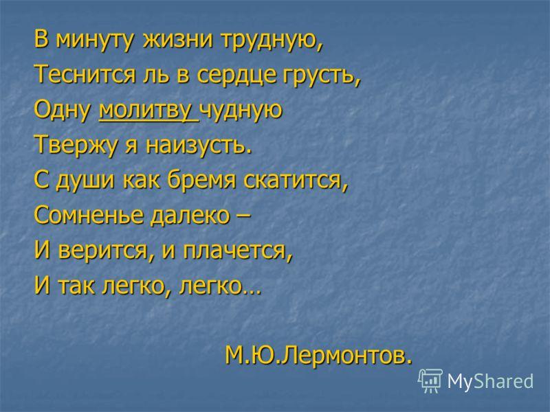 В минуту жизни трудную, Теснится ль в сердце грусть, Одну молитву чудную Твержу я наизусть. С души как бремя скатится, Сомненье далеко – И верится, и плачется, И так легко, легко… М.Ю.Лермонтов. М.Ю.Лермонтов.