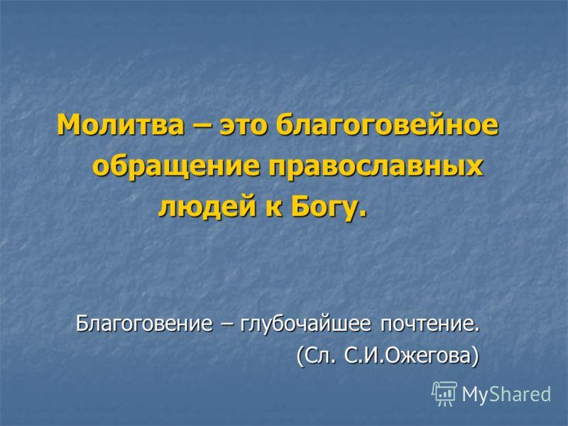 Молитва – это благоговейное Молитва – это благоговейное обращение православных обращение православных людей к Богу. людей к Богу. Благоговение – глубочайшее почтение. Благоговение – глубочайшее почтение. (Сл. С.И.Ожегова) (Сл. С.И.Ожегова)