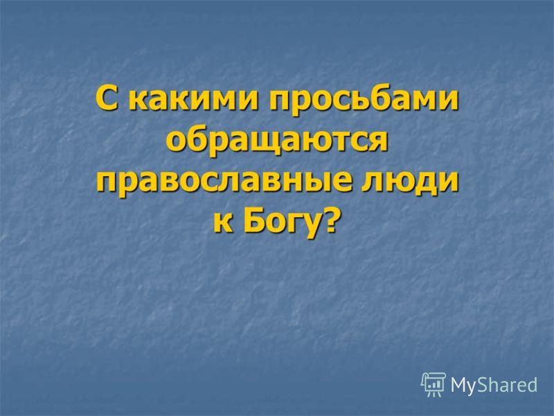 С какими просьбами обращаются православные люди к Богу?