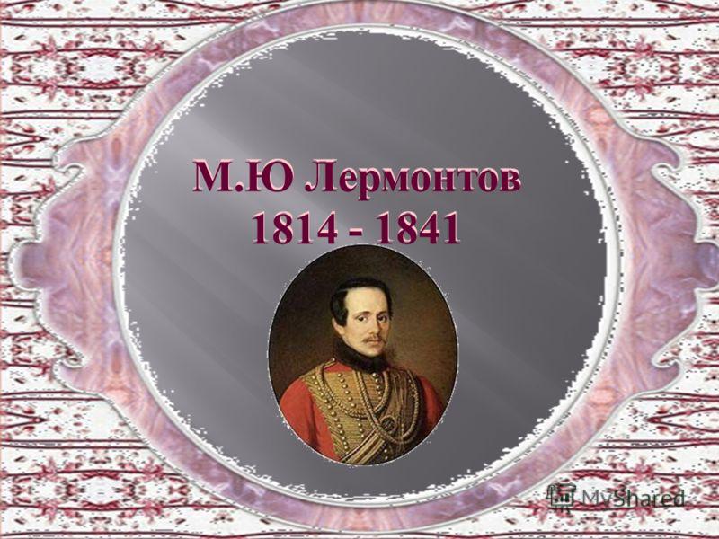 М.Ю Лермонтов 1814 - 1841