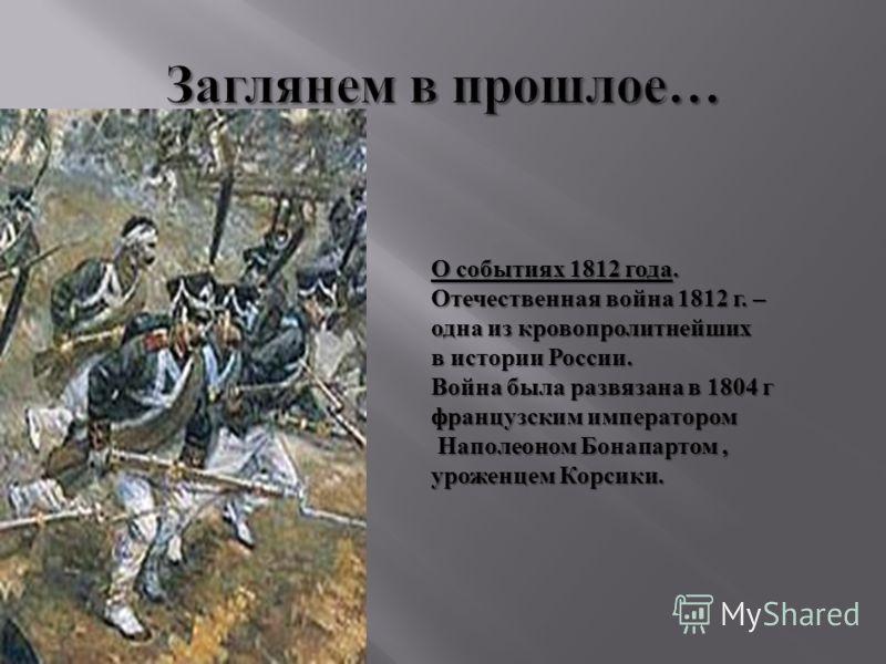 О событиях 1812 года. Отечественная война 1812 г. – одна из кровопролитнейших в истории России. Война была развязана в 1804 г французским императором Наполеоном Бонапартом, уроженцем Корсики.