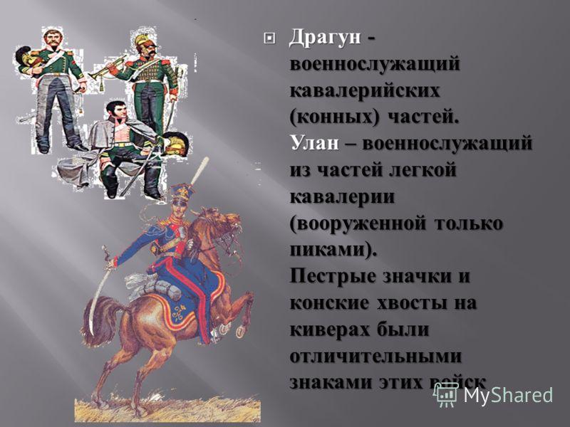 Драгун - военнослужащий кавалерийских (конных) частей. Улан – военнослужащий из частей легкой кавалерии (вооруженной только пиками). Пестрые значки и конские хвосты на киверах были отличительными знаками этих войск Драгун - военнослужащий кавалерийск