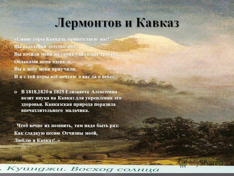 «Синие горы Кавказа, приветствую вас! Вы взлелеяли детство моё; Вы носили меня на своих одичалых хребтах, Облаками меня одевали, Вы к небу меня приучили, И я с той поры всё мечтаю о вас да о небе» В 1818,1820 и 1825 Елизавета Алексеевна возит внука н