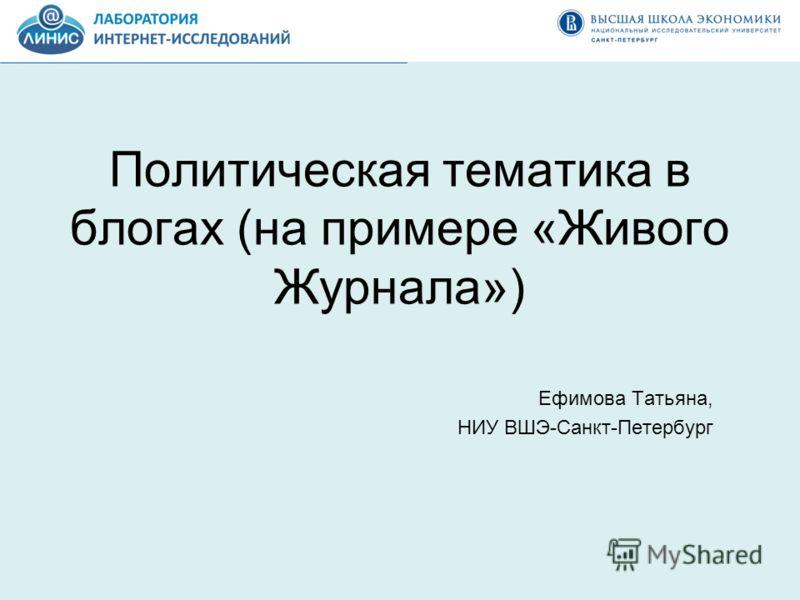 Политическая тематика в блогах (на примере «Живого Журнала») Ефимова Татьяна, НИУ ВШЭ-Санкт-Петербург
