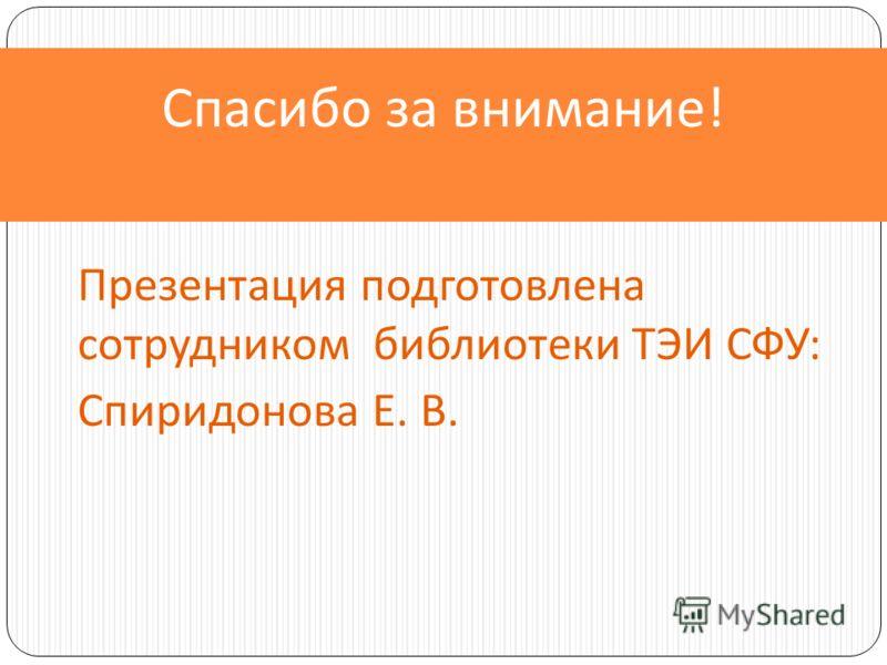 Спасибо за внимание! Презентация подготовлена сотрудником библиотеки ТЭИ СФУ: Спиридонова Е. В.