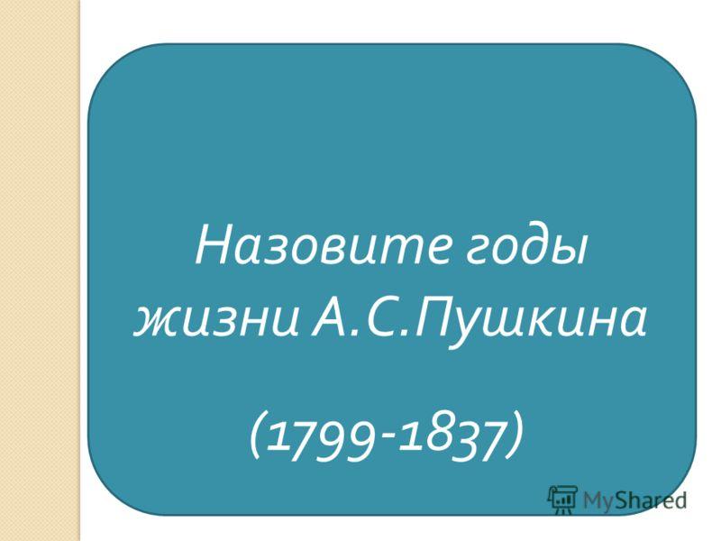 Назовите годы жизни А. С. Пушкина (1799-1837)