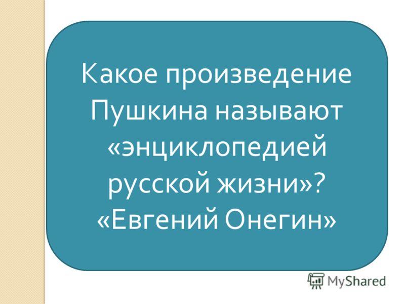 Какое произведение Пушкина называют « энциклопедией русской жизни »? « Евгений Онегин »