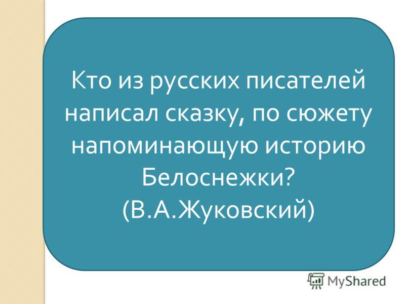Кто из русских писателей написал сказку, по сюжету напоминающую историю Белоснежки ? ( В. А. Жуковский )