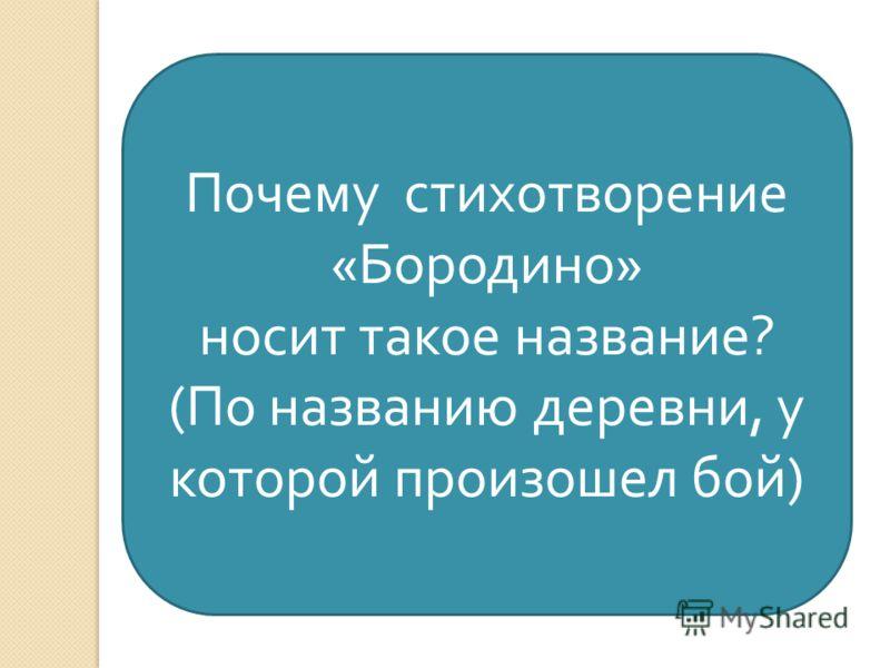 Почему стихотворение « Бородино » носит такое название ? ( По названию деревни, у которой произошел бой )