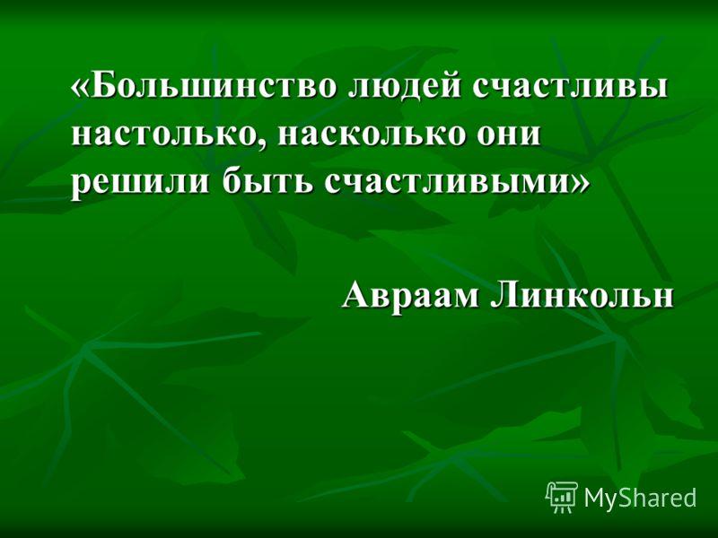 «Большинство людей счастливы настолько, насколько они решили быть счастливыми» Авраам Линкольн