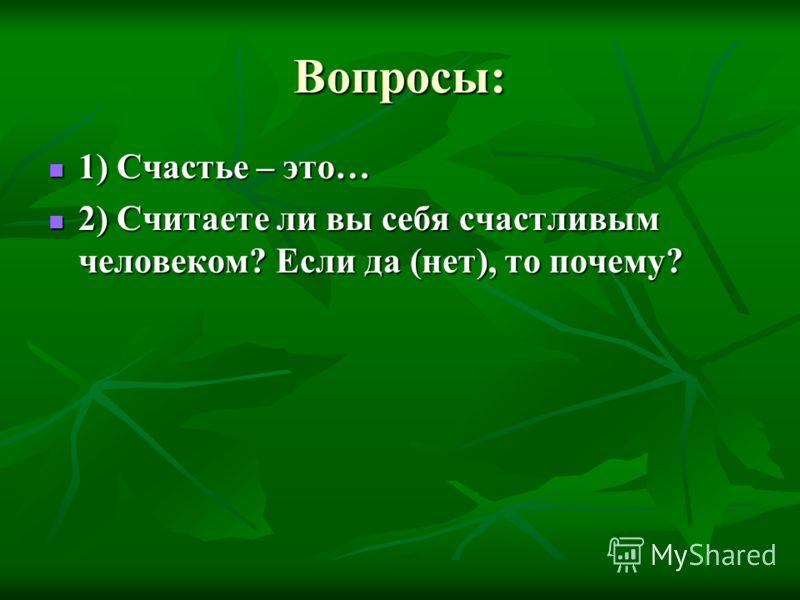 Вопросы: 1) Счастье – это… 1) Счастье – это… 2) Считаете ли вы себя счастливым человеком? Если да (нет), то почему? 2) Считаете ли вы себя счастливым человеком? Если да (нет), то почему?