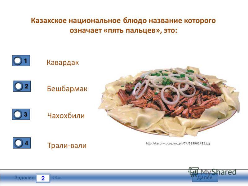 Далее 2 Задание 5 бал. 1111 2222 3333 4444 Казахское национальное блюдо название которого означает «пять пальцев», это: Кавардак Бешбармак Чахохбили Трали-вали http://kartiny.ucoz.ru/_ph/74/319961482.jpg