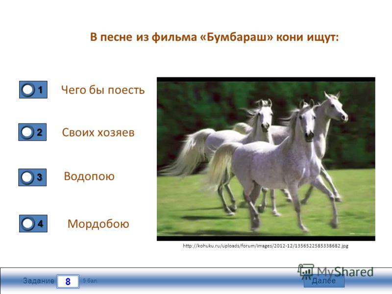 Далее 8 Задание 5 бал. 1111 2222 3333 4444 В песне из фильма «Бумбараш» кони ищут: Чего бы поесть Своих хозяев Водопою Мордобою http://kohuku.ru/uploads/forum/images/2012-12/1356522585338682.jpg