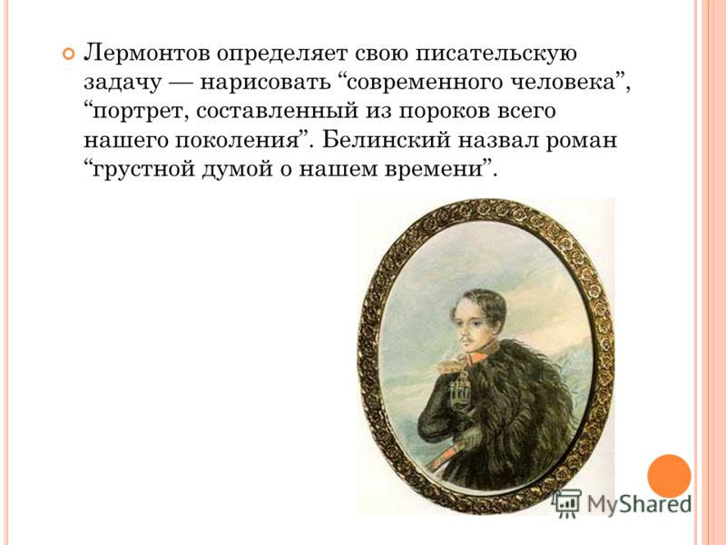 Лермонтов определяет свою писательскую задачу нарисовать современного человека, портрет, составленный из пороков всего нашего поколения. Белинский назвал роман грустной думой о нашем времени.