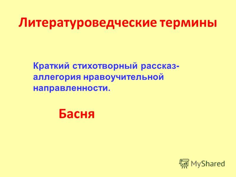 Литературоведческие термины Басня Краткий стихотворный рассказ- аллегория нравоучительной направленности.