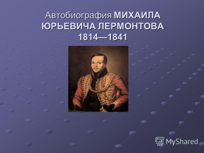 Автобиография МИХАИЛА ЮРЬЕВИЧА ЛЕРМОНТОВА 18141841