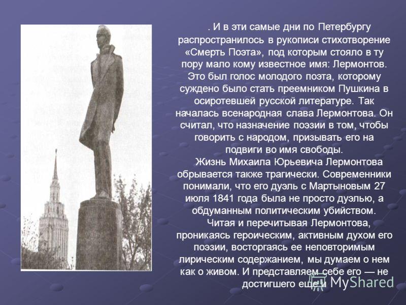 . И в эти самые дни по Петербургу распространилось в рукописи стихотворение «Смерть Поэта», под которым стояло в ту пору мало кому известное имя: Лермонтов. Это был голос молодого поэта, которому суждено было стать преемником Пушкина в осиротевшей ру