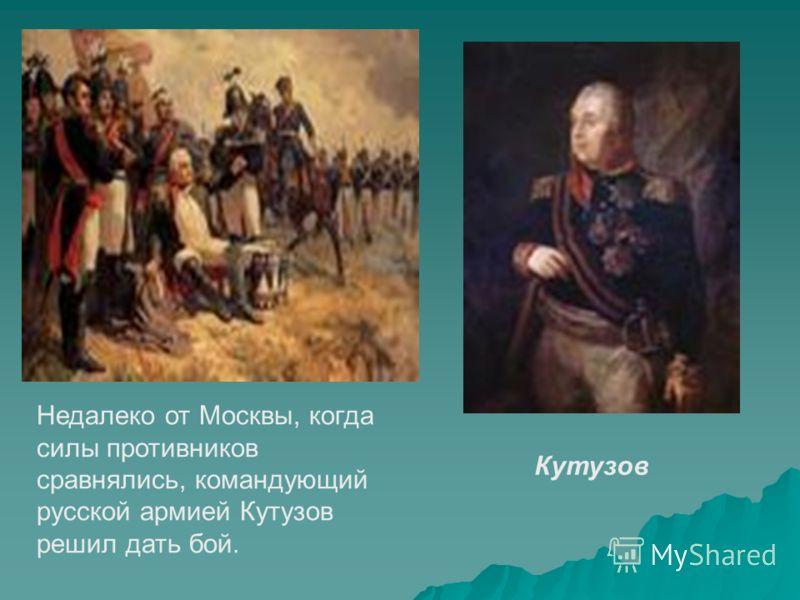 Недалеко от Москвы, когда силы противников сравнялись, командующий русской армией Кутузов решил дать бой. Кутузов