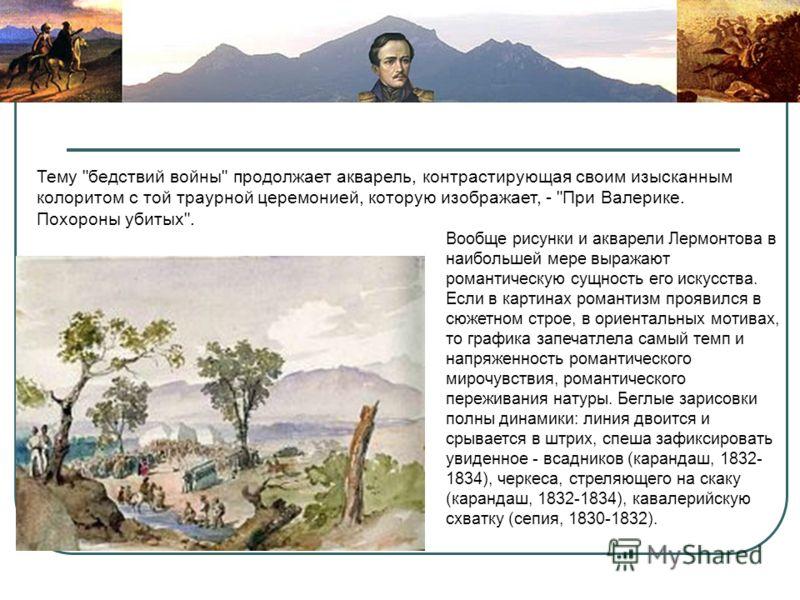 Вообще рисунки и акварели Лермонтова в наибольшей мере выражают романтическую сущность его искусства. Если в картинах романтизм проявился в сюжетном строе, в ориентальных мотивах, то графика запечатлела самый темп и напряженность романтического мироч