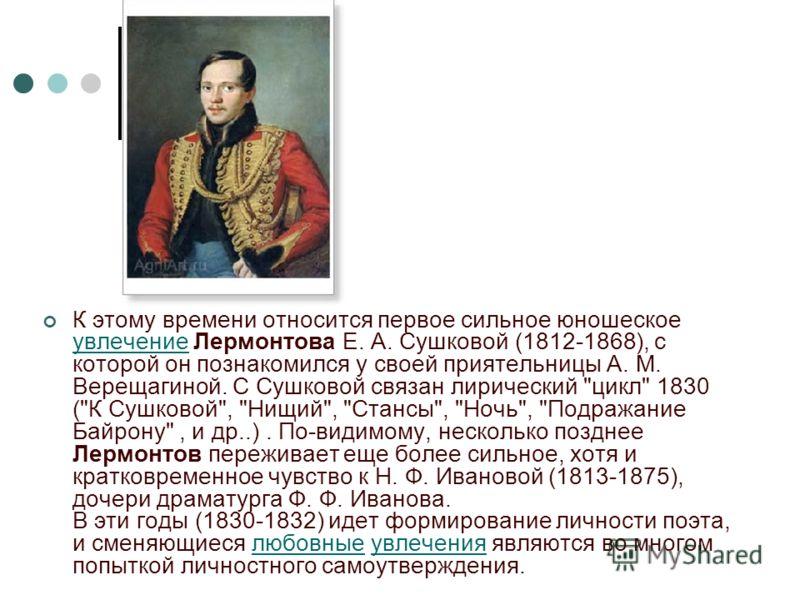 К этому времени относится первое сильное юношеское увлечение Лермонтова Е. А. Сушковой (1812-1868), с которой он познакомился у своей приятельницы А. М. Верещагиной. С Сушковой связан лирический