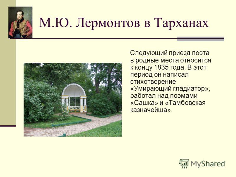 М.Ю. Лермонтов в Тарханах Следующий приезд поэта в родные места относится к концу 1835 года. В этот период он написал стихотворение «Умирающий гладиатор», работал над поэмами «Сашка» и «Тамбовская казначейша».