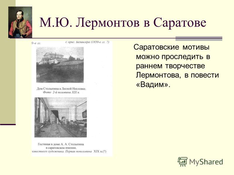 М.Ю. Лермонтов в Саратове Саратовские мотивы можно проследить в раннем творчестве Лермонтова, в повести «Вадим».