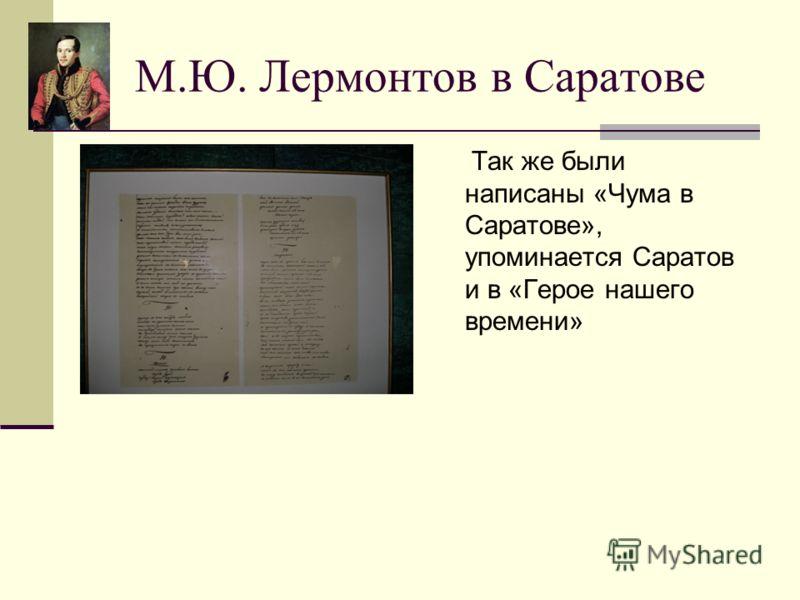 М.Ю. Лермонтов в Саратове Так же были написаны «Чума в Саратове», упоминается Саратов и в «Герое нашего времени»