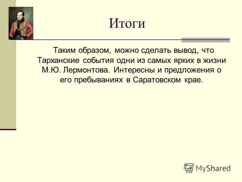 Итоги Таким образом, можно сделать вывод, что Тарханские события одни из самых ярких в жизни М.Ю. Лермонтова. Интересны и предложения о его пребываниях в Саратовском крае.