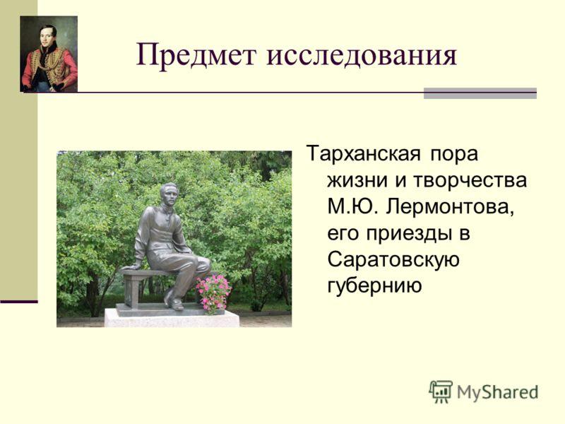 Предмет исследования Тарханская пора жизни и творчества М.Ю. Лермонтова, его приезды в Саратовскую губернию