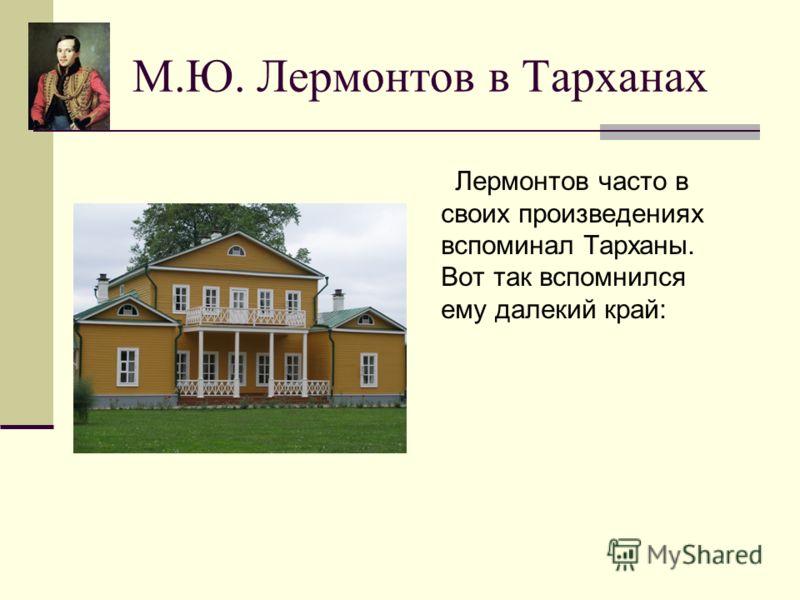 М.Ю. Лермонтов в Тарханах Лермонтов часто в своих произведениях вспоминал Тарханы. Вот так вспомнился ему далекий край: