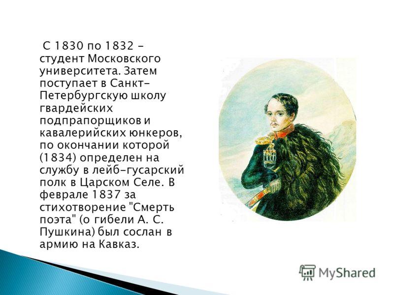 С 1830 по 1832 - студент Московского университета. Затем поступает в Санкт- Петербургскую школу гвардейских подпрапорщиков и кавалерийских юнкеров, по окончании которой (1834) определен на службу в лейб-гусарский полк в Царском Селе. В феврале 1837 з