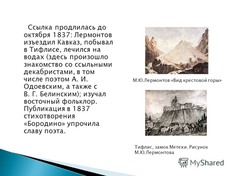 Ссылка продлилась до октября 1837: Лермонтов изъездил Кавказ, побывал в Тифлисе, лечился на водах (здесь произошло знакомство со ссыльными декабристами, в том числе поэтом А. И. Одоевским, а также с В. Г. Белинским); изучал восточный фольклор. Публик
