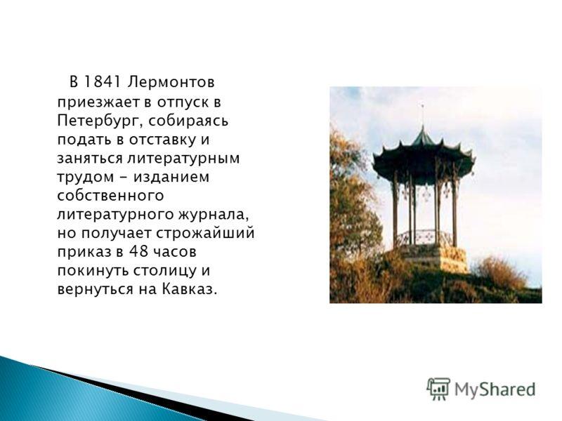 В 1841 Лермонтов приезжает в отпуск в Петербург, собираясь подать в отставку и заняться литературным трудом - изданием собственного литературного журнала, но получает строжайший приказ в 48 часов покинуть столицу и вернуться на Кавказ.