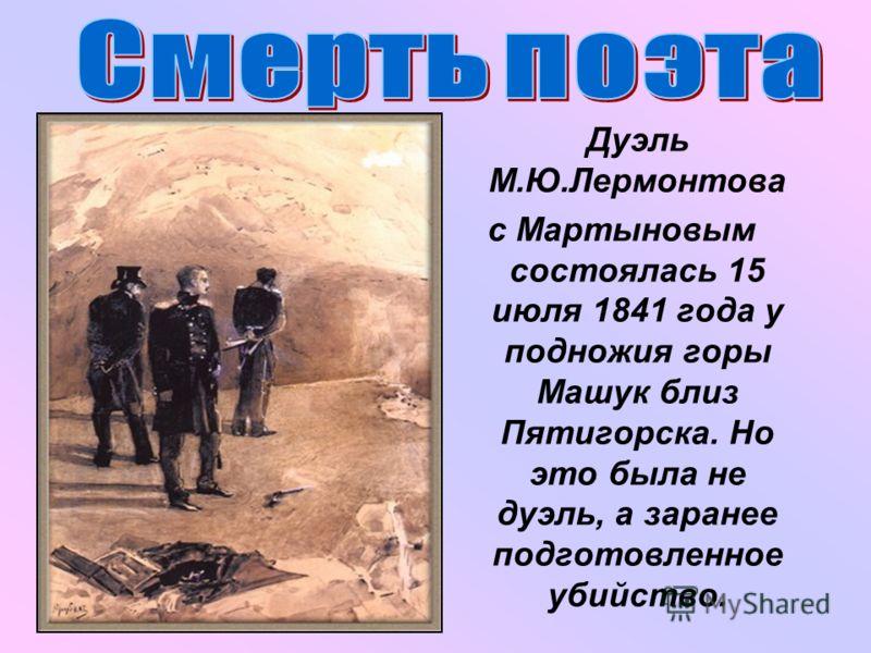 Дуэль М.Ю.Лермонтова с Мартыновым состоялась 15 июля 1841 года у подножия горы Машук близ Пятигорска. Но это была не дуэль, а заранее подготовленное убийство.
