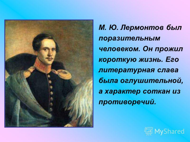 М. Ю. Лермонтов был поразительным человеком. Он прожил короткую жизнь. Его литературная слава была оглушительной, а характер соткан из противоречий.